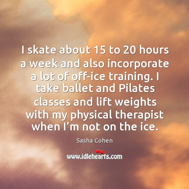 Image, I take ballet and pilates classes and lift weights with my physical therapist when I'm not on the ice.