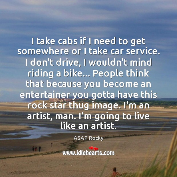 Image, I take cabs if I need to get somewhere or I take