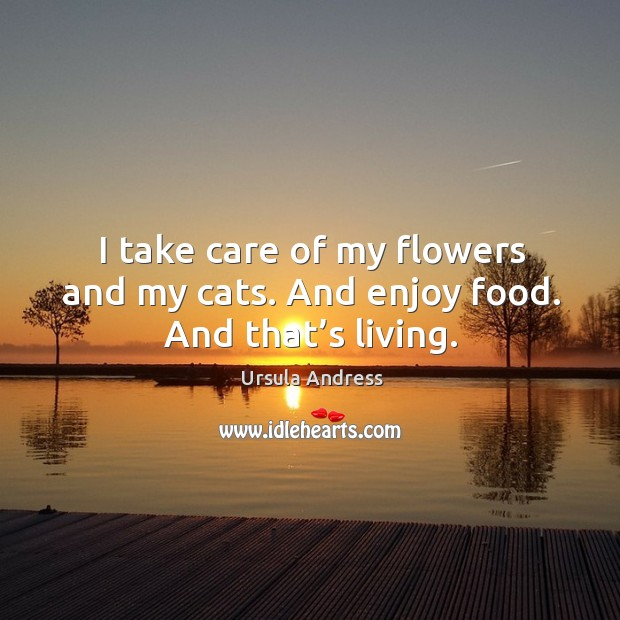 I take care of my flowers and my cats. And enjoy food. And that's living. Ursula Andress Picture Quote
