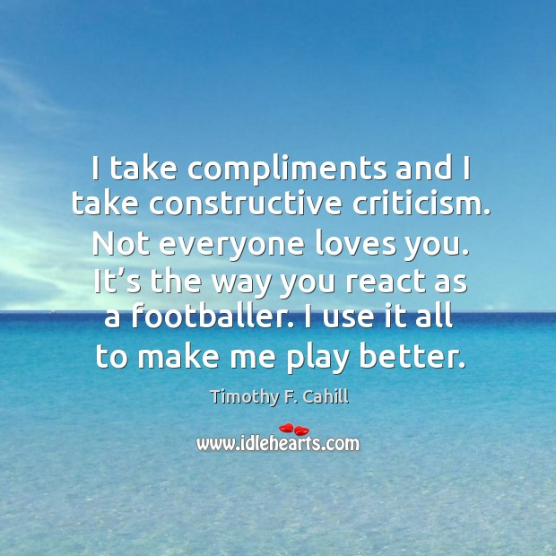 Image, I take compliments and I take constructive criticism. Not everyone loves you.