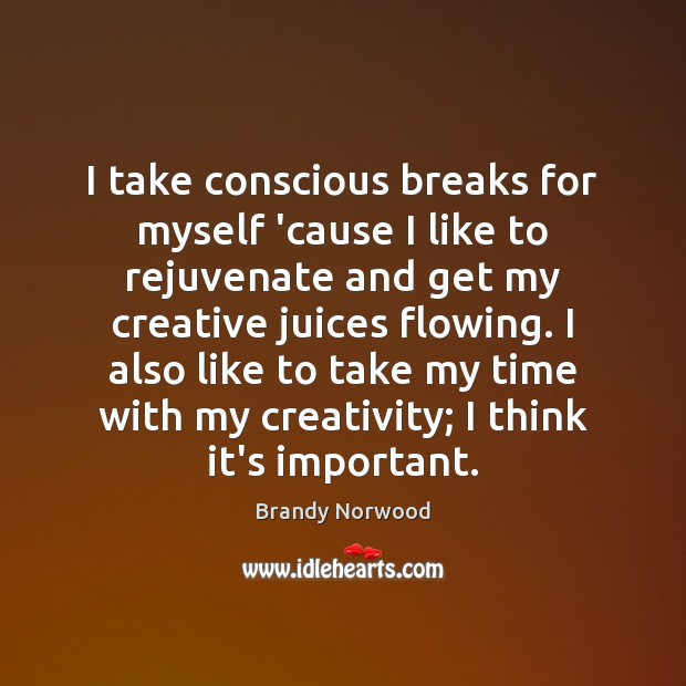I take conscious breaks for myself 'cause I like to rejuvenate and Brandy Norwood Picture Quote