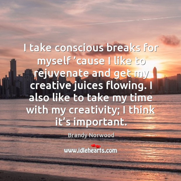I take conscious breaks for myself 'cause I like to rejuvenate and get my creative juices flowing. Image