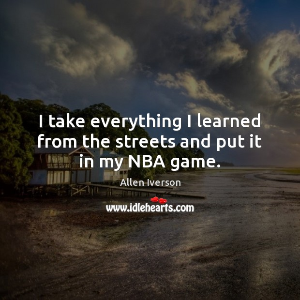 I take everything I learned from the streets and put it in my NBA game. Image