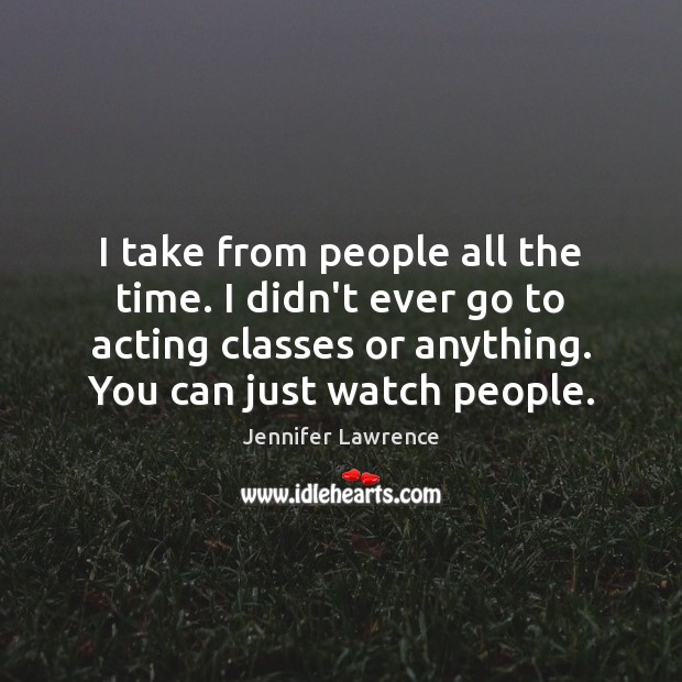 I take from people all the time. I didn't ever go to Jennifer Lawrence Picture Quote