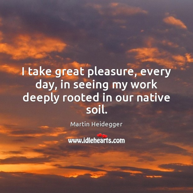 I take great pleasure, every day, in seeing my work deeply rooted in our native soil. Martin Heidegger Picture Quote