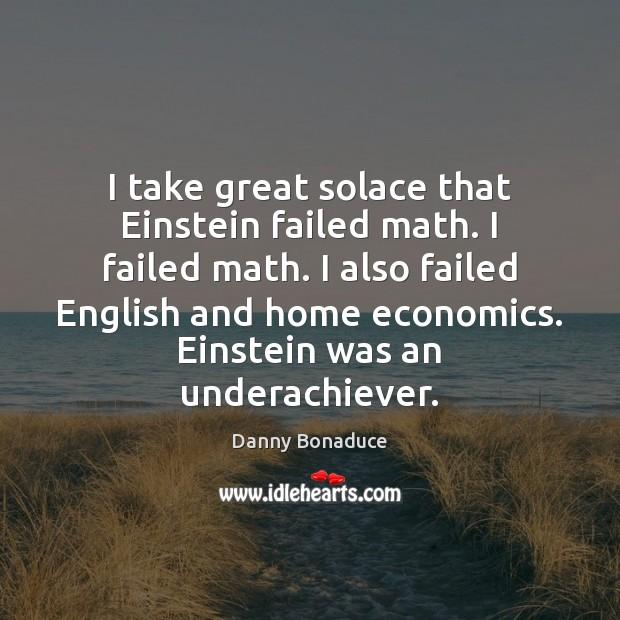 I take great solace that Einstein failed math. I failed math. I Image