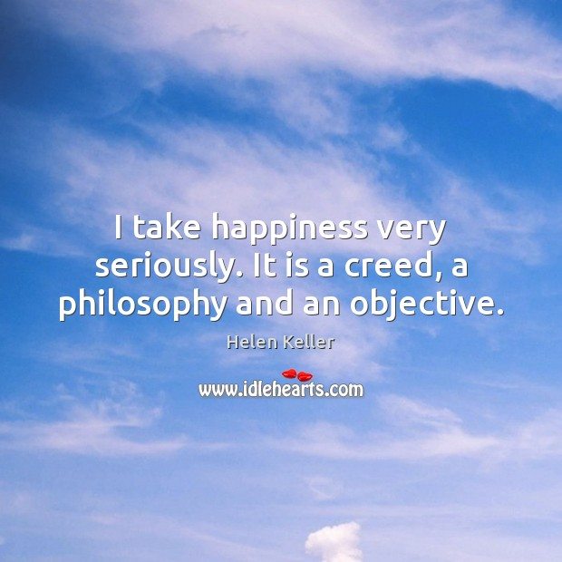 Image, I take happiness very seriously. It is a creed, a philosophy and an objective.
