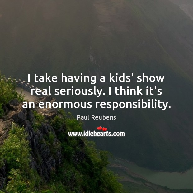I take having a kids' show real seriously. I think it's an enormous responsibility. Paul Reubens Picture Quote