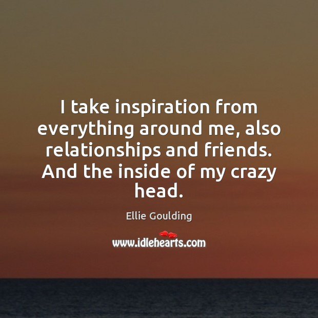 I take inspiration from everything around me, also relationships and friends. And Ellie Goulding Picture Quote