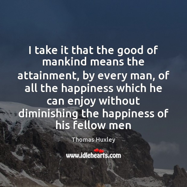 I take it that the good of mankind means the attainment, by Thomas Huxley Picture Quote