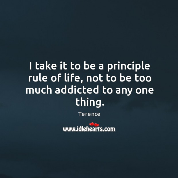 I take it to be a principle rule of life, not to be too much addicted to any one thing. Terence Picture Quote