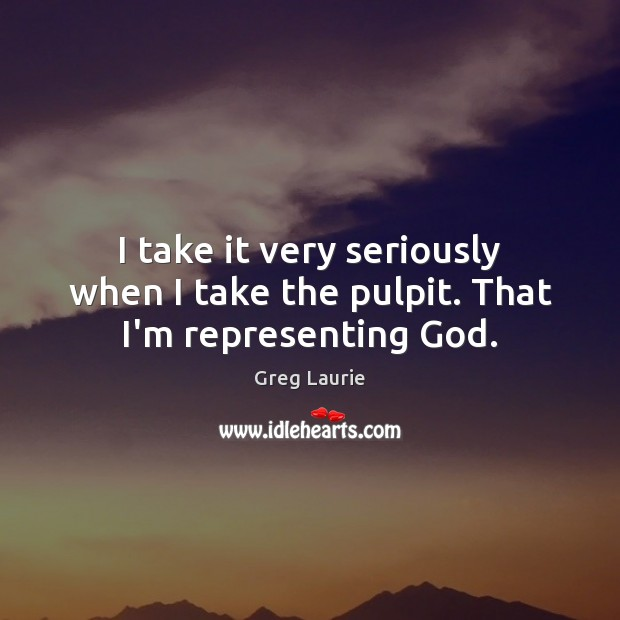 I take it very seriously when I take the pulpit. That I'm representing God. Greg Laurie Picture Quote