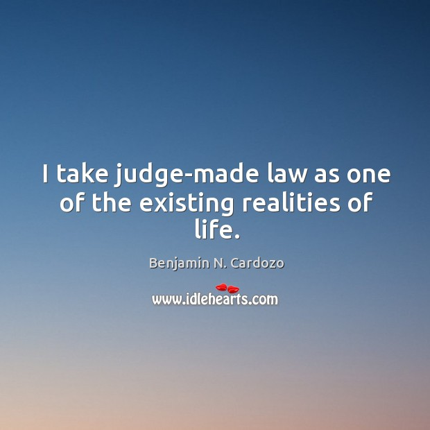 Image, I take judge-made law as one of the existing realities of life.