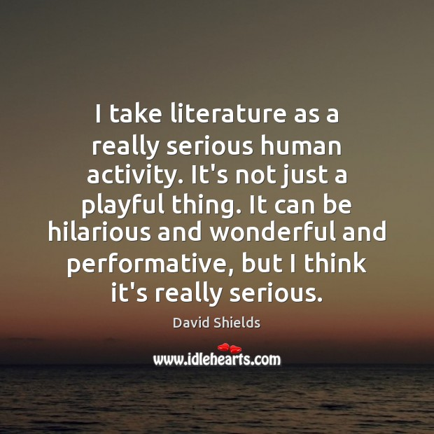 I take literature as a really serious human activity. It's not just Image