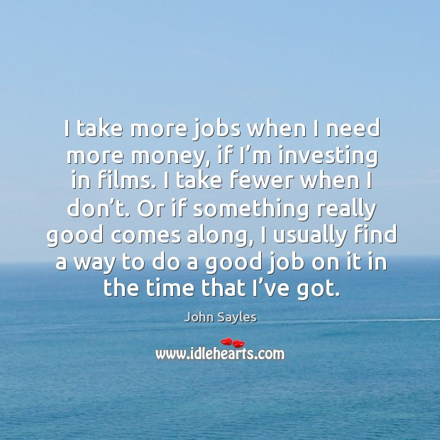 I take more jobs when I need more money, if I'm investing in films. Image