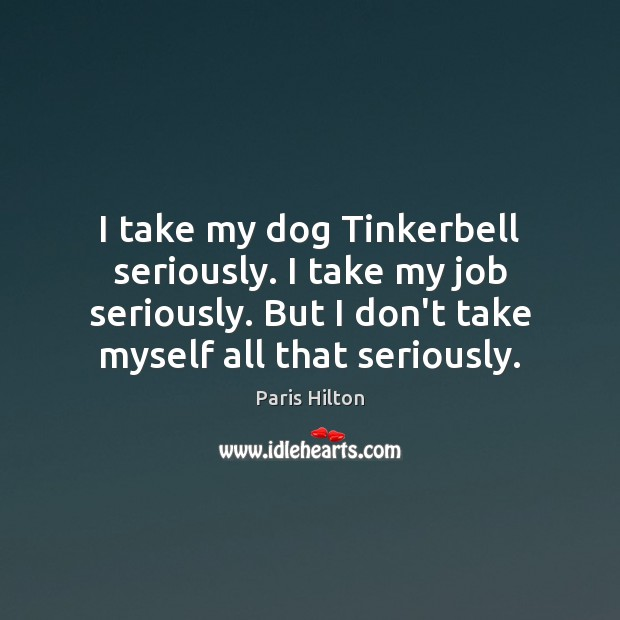 I take my dog Tinkerbell seriously. I take my job seriously. But Paris Hilton Picture Quote