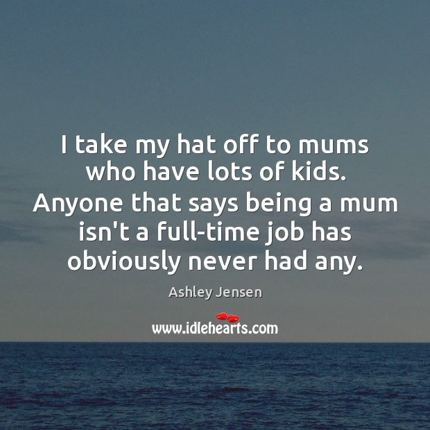 I take my hat off to mums who have lots of kids. Ashley Jensen Picture Quote