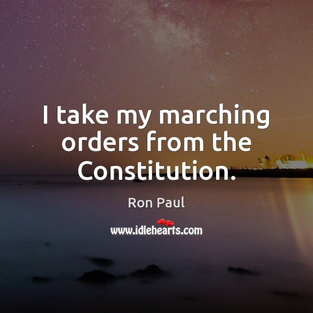 Image, I take my marching orders from the Constitution.