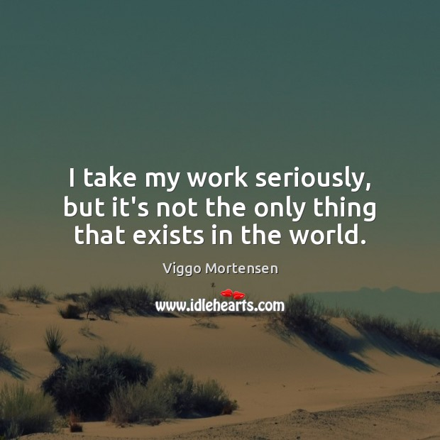 I take my work seriously, but it's not the only thing that exists in the world. Viggo Mortensen Picture Quote