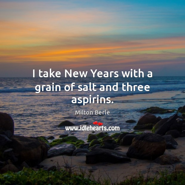Milton Berle Picture Quote image saying: I take New Years with a grain of salt and three aspirins.