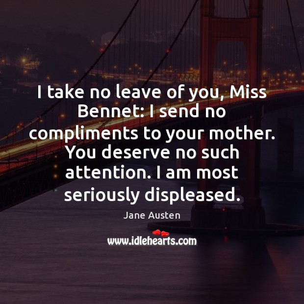 I take no leave of you, Miss Bennet: I send no compliments Jane Austen Picture Quote