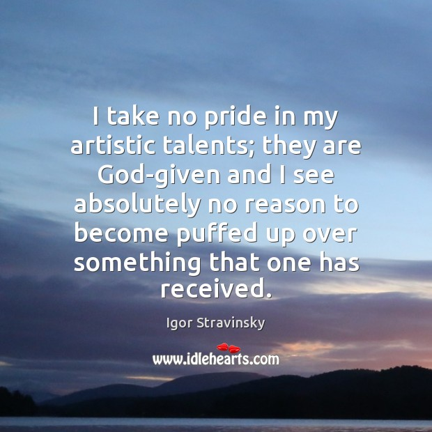 I take no pride in my artistic talents; they are God-given and Igor Stravinsky Picture Quote