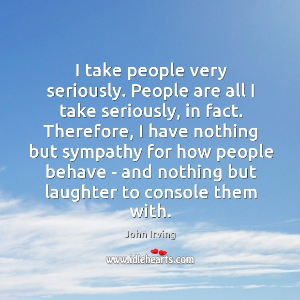 I take people very seriously. People are all I take seriously, in Image