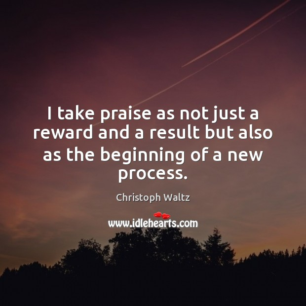 I take praise as not just a reward and a result but Christoph Waltz Picture Quote