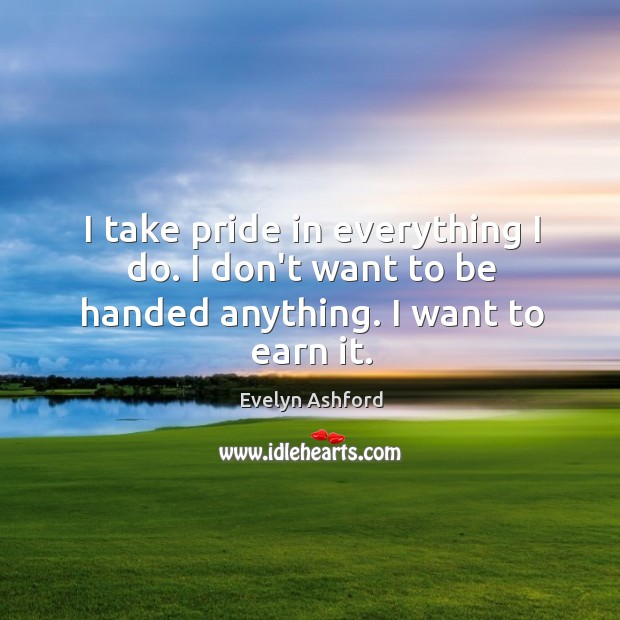 I take pride in everything I do. I don't want to be handed anything. I want to earn it. Image