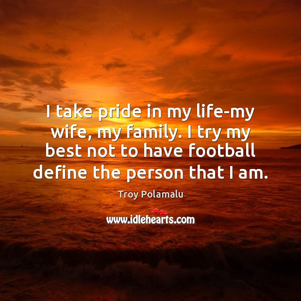 I take pride in my life-my wife, my family. I try my Football Quotes Image