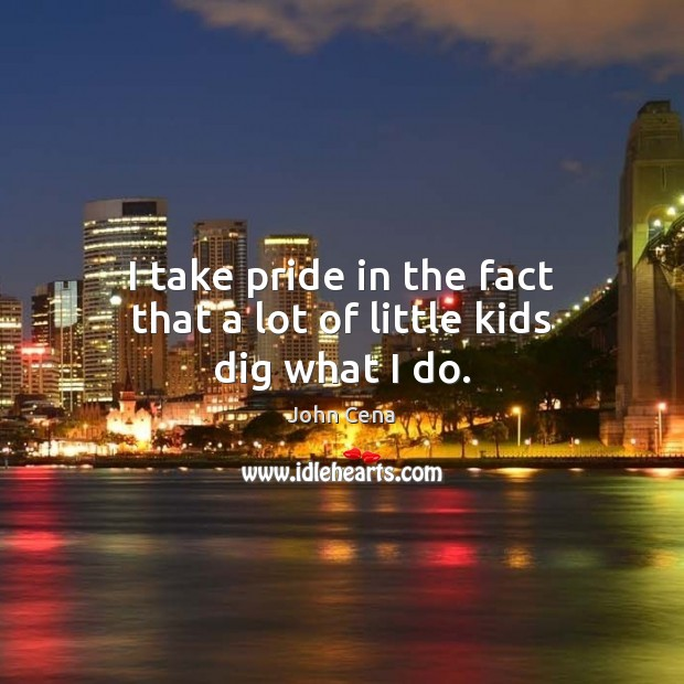 I take pride in the fact that a lot of little kids dig what I do. John Cena Picture Quote