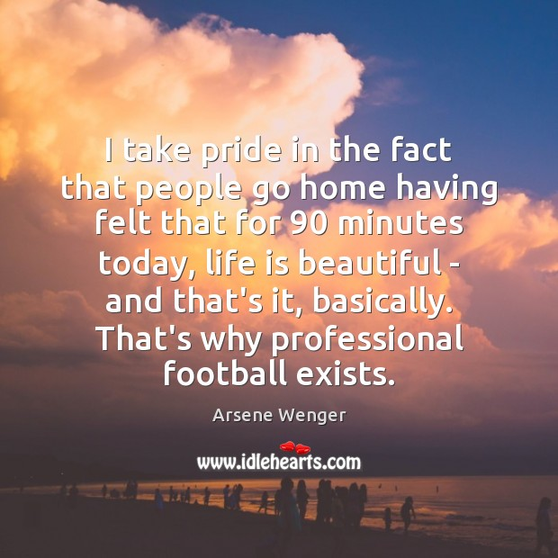 I take pride in the fact that people go home having felt Life is Beautiful Quotes Image