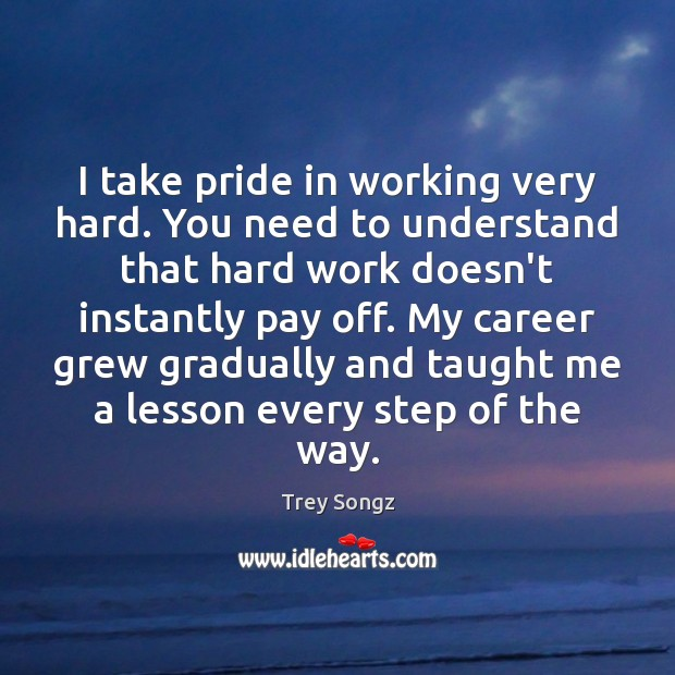 Image, I take pride in working very hard. You need to understand that