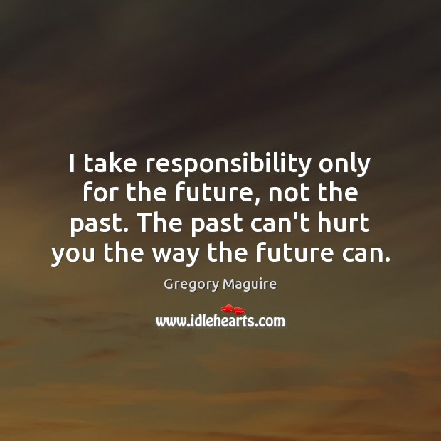 I take responsibility only for the future, not the past. The past Image