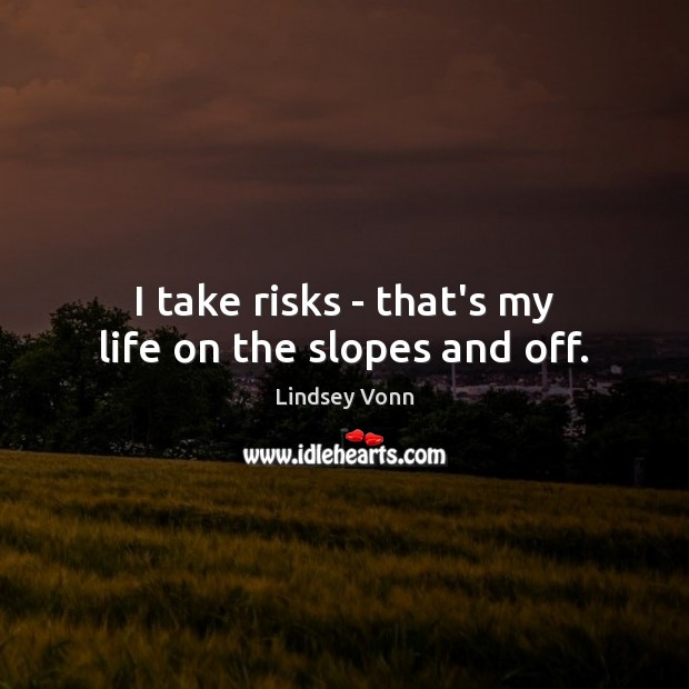 I take risks – that's my life on the slopes and off. Lindsey Vonn Picture Quote
