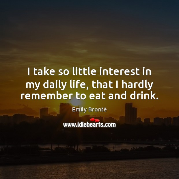 I take so little interest in my daily life, that I hardly remember to eat and drink. Emily Brontë Picture Quote