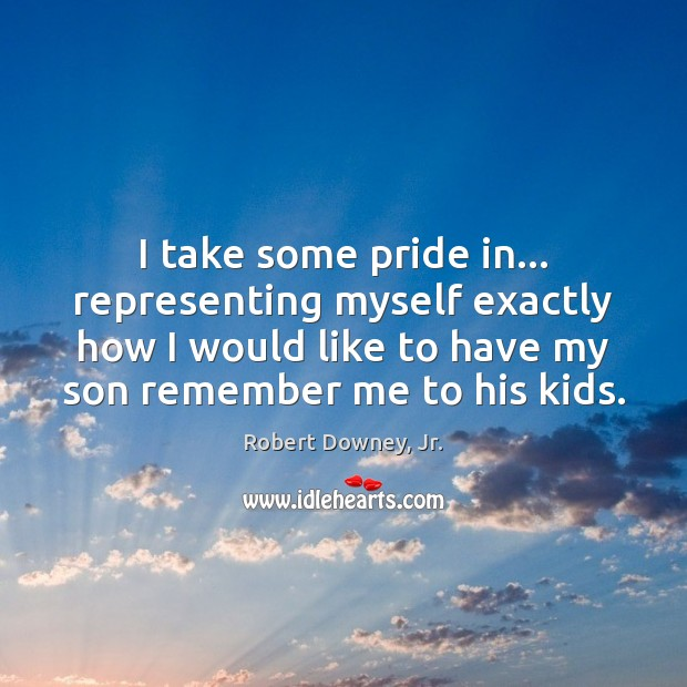 I take some pride in… representing myself exactly how I would like Robert Downey, Jr. Picture Quote