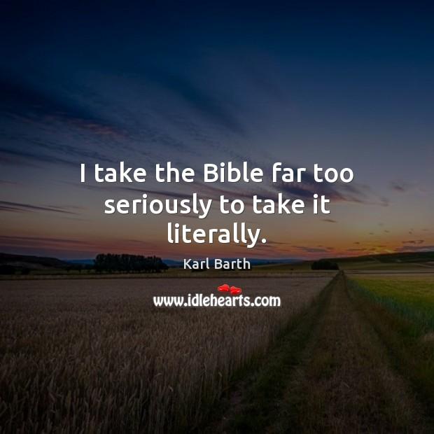 I take the Bible far too seriously to take it literally. Image