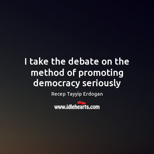 I take the debate on the method of promoting democracy seriously Recep Tayyip Erdogan Picture Quote