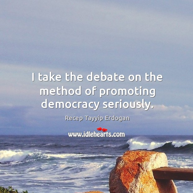 I take the debate on the method of promoting democracy seriously. Recep Tayyip Erdogan Picture Quote