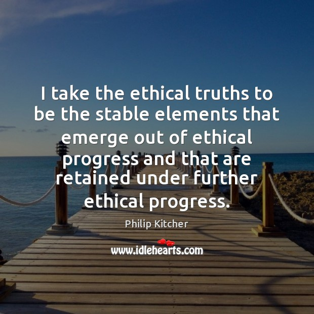 Philip Kitcher Picture Quote image saying: I take the ethical truths to be the stable elements that emerge