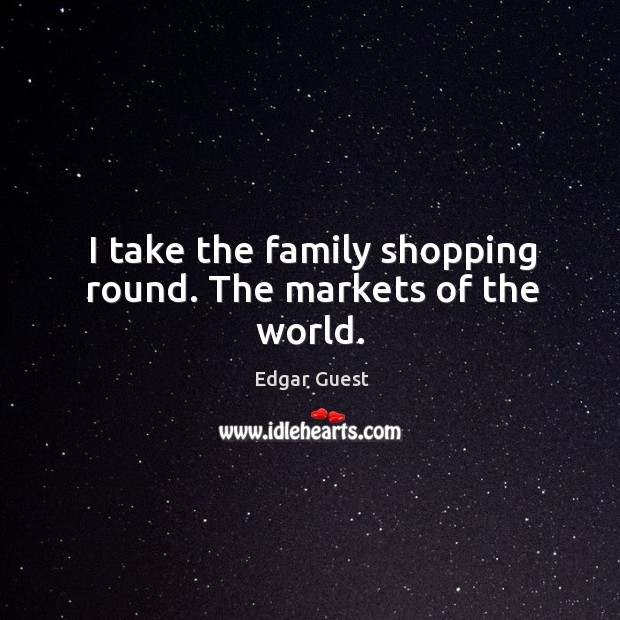I take the family shopping round. The markets of the world. Edgar Guest Picture Quote