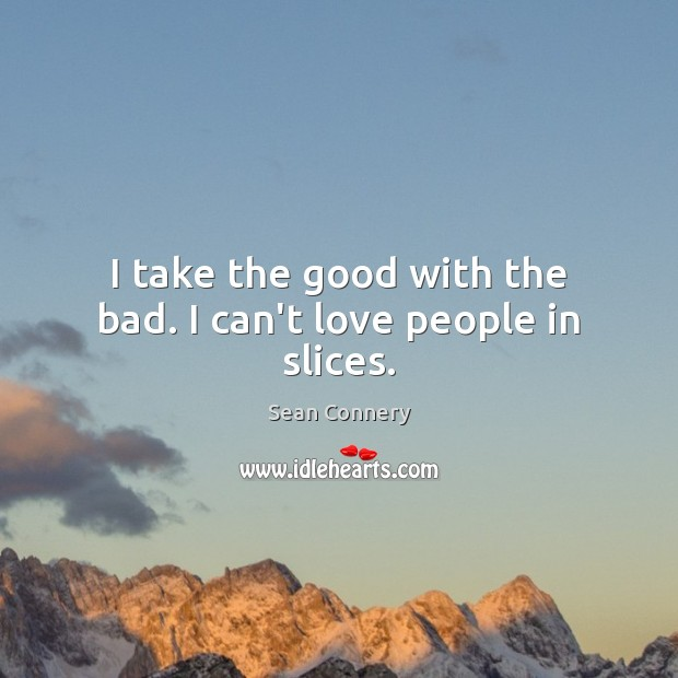 I take the good with the bad. I can't love people in slices. Sean Connery Picture Quote