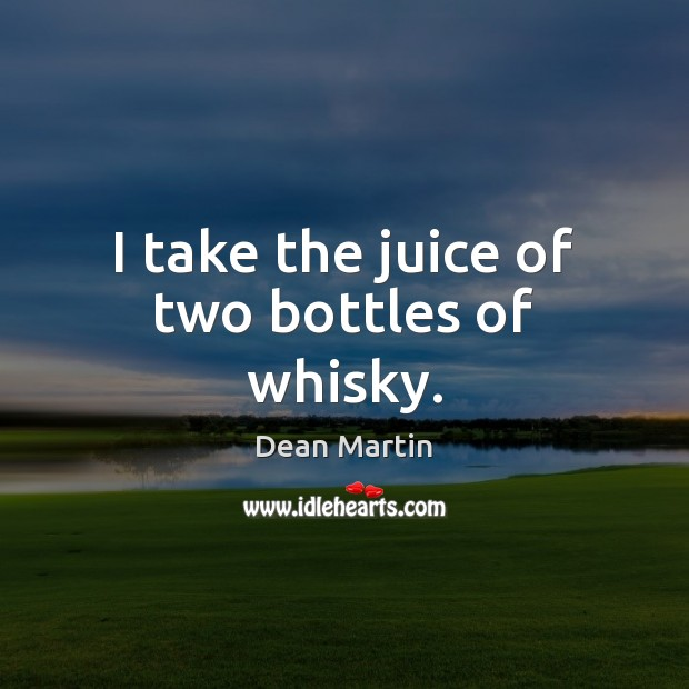 I take the juice of two bottles of whisky. Image