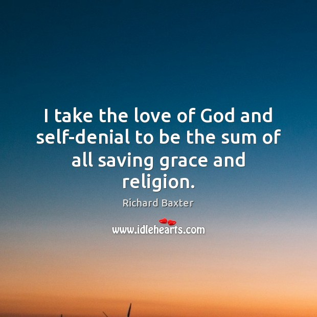 I take the love of God and self-denial to be the sum of all saving grace and religion. Richard Baxter Picture Quote