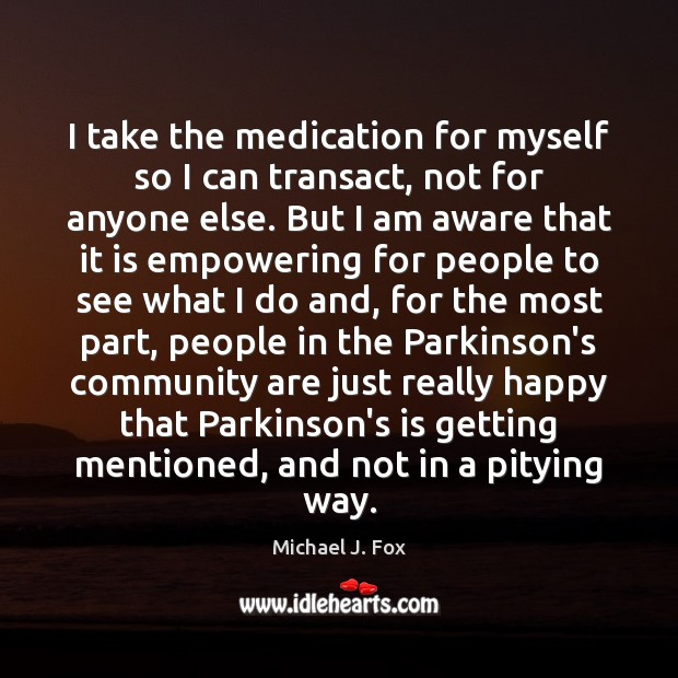 I take the medication for myself so I can transact, not for Michael J. Fox Picture Quote