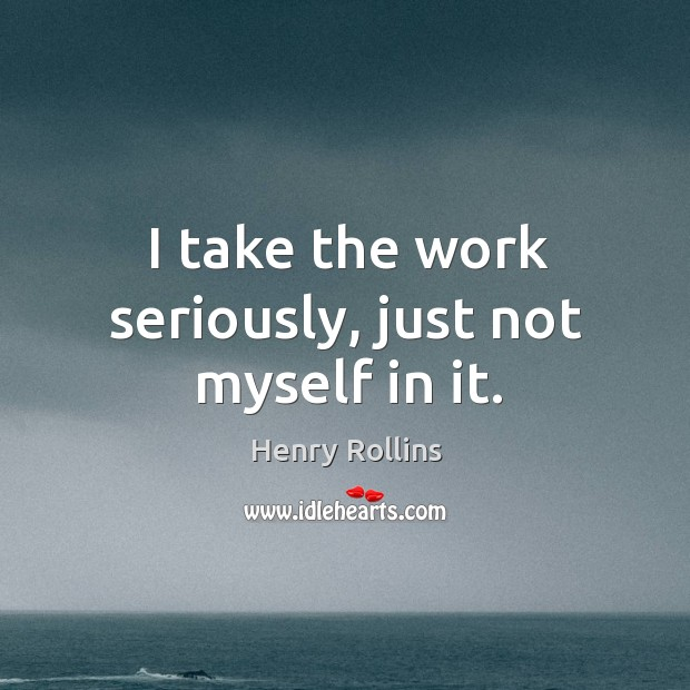 I take the work seriously, just not myself in it. Image