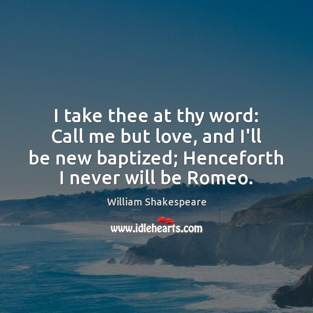 I take thee at thy word: Call me but love, and I'll Image