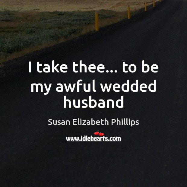 I take thee… to be my awful wedded husband Susan Elizabeth Phillips Picture Quote