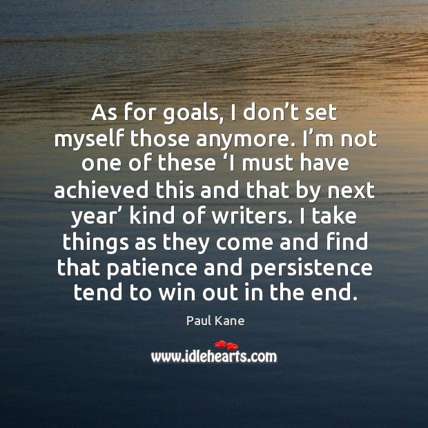 I take things as they come and find that patience and persistence tend to win out in the end. Paul Kane Picture Quote
